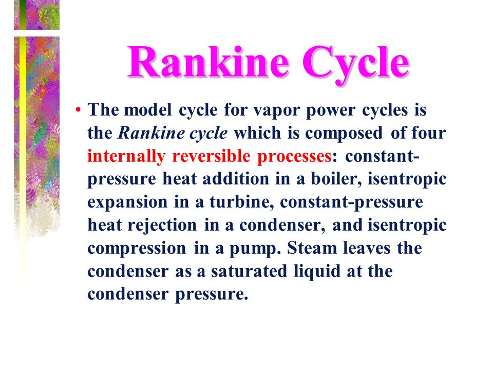 Rankine Cycle The model cycle for vapor power cycles is the Rankine cycle which is composed of four internally reversible processes: constant- pressur