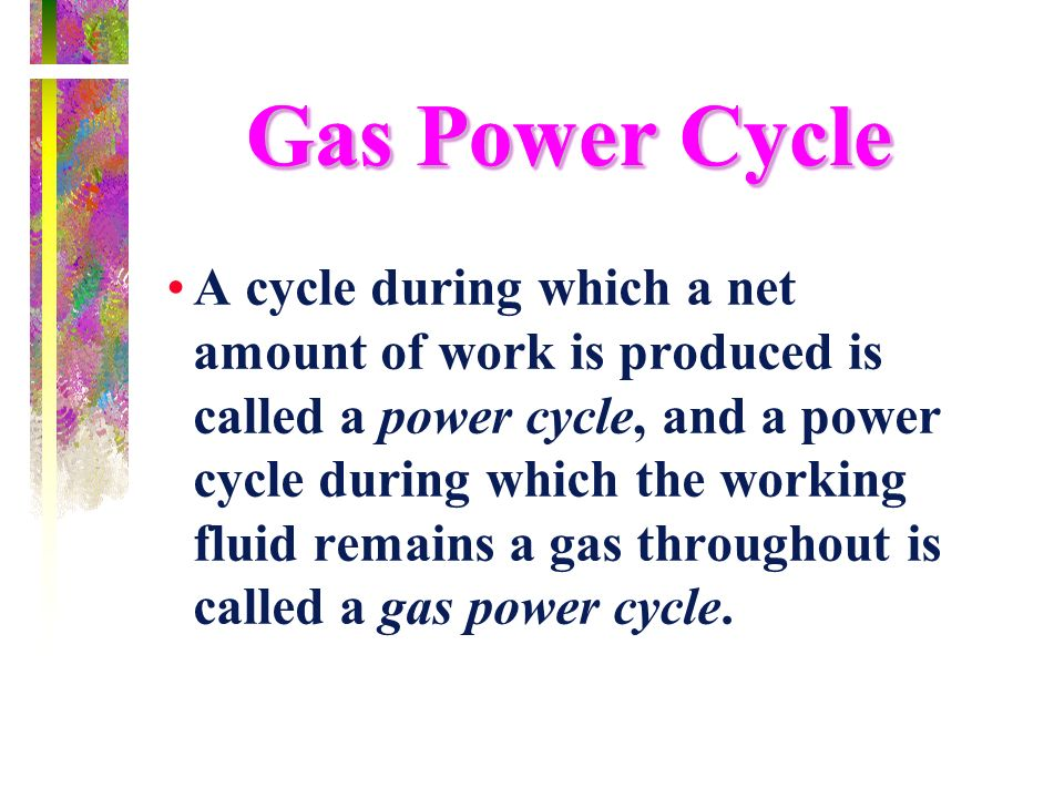 Gas Power Cycle A cycle during which a net amount of work is produced is called a power cycle, and a power cycle during which the working fluid remain
