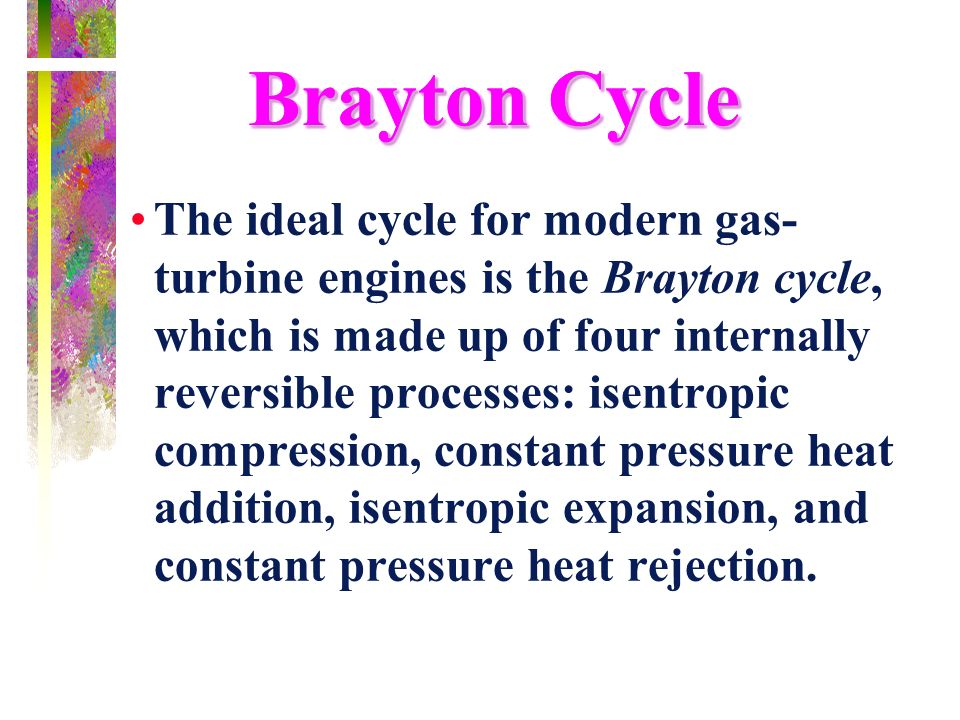 Brayton Cycle The ideal cycle for modern gas- turbine engines is the Brayton cycle, which is made up of four internally reversible processes: isentrop