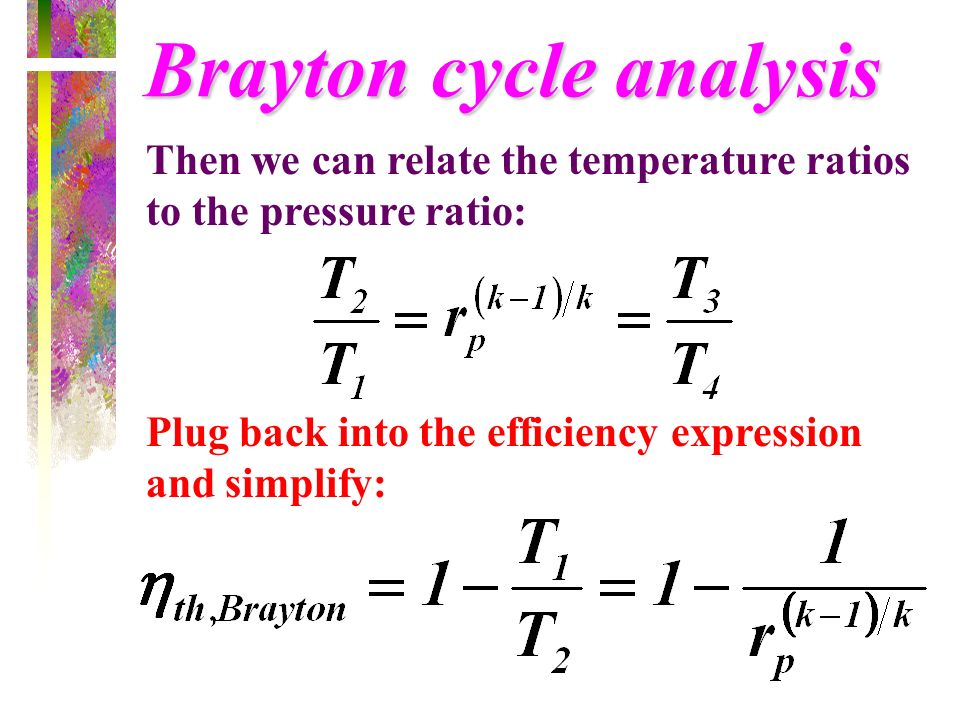 Brayton cycle analysis Then we can relate the temperature ratios to the pressure ratio: Plug back into the efficiency expression and simplify: