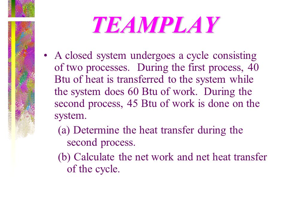 TEAMPLAY A closed system undergoes a cycle consisting of two processes. During the first process, 40 Btu of heat is transferred to the system while th