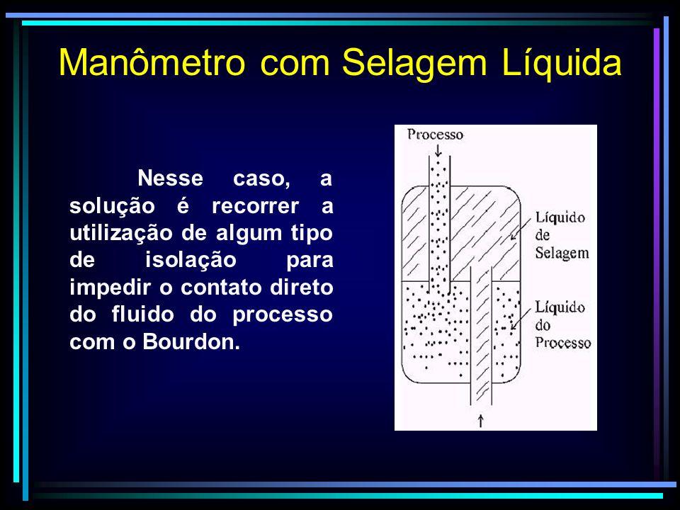 Manômetro com Selagem Líquida Nesse caso, a solução é recorrer a utilização de algum tipo de isolação para impedir o contato direto do fluido do proce