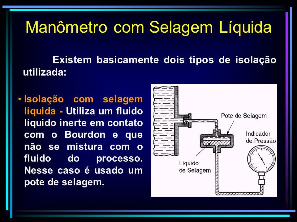 Existem basicamente dois tipos de isolação utilizada: Manômetro com Selagem Líquida Isolação com selagem líquida - Utiliza um fluido líquido inerte em