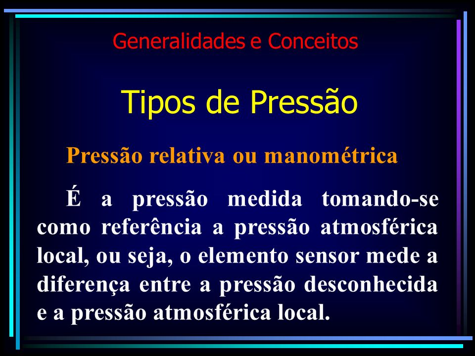 Generalidades e Conceitos Tipos de Pressão Pressão relativa ou manométrica É a pressão medida tomando-se como referência a pressão atmosférica local,