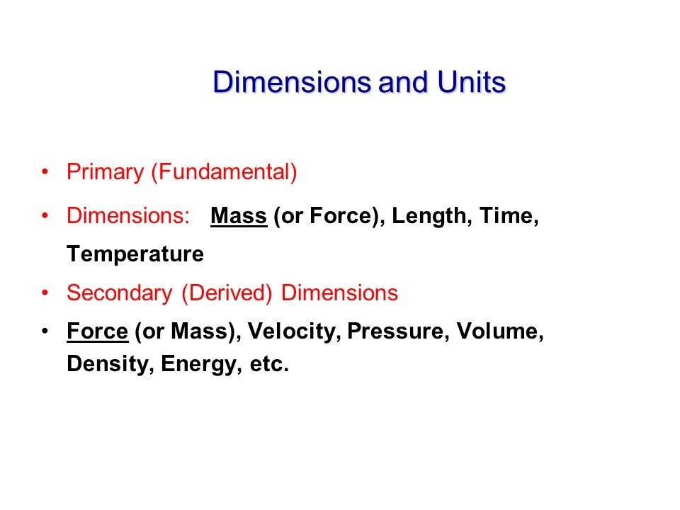 Dimensions and Units Primary (Fundamental) Dimensions: Mass (or Force), Length, Time, Temperature Secondary (Derived) Dimensions Force (or Mass), Velocity, Pressure, Volume, Density, Energy, etc.