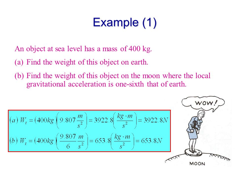 Example (1) An object at sea level has a mass of 400 kg. (a)Find the weight of this object on earth. (b)Find the weight of this object on the moon whe