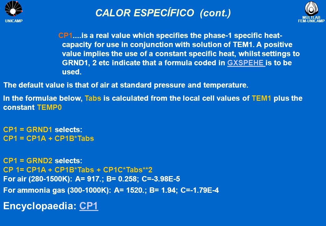 MULTLAB FEM-UNICAMP UNICAMP CALOR ESPECÍFICO (cont.) CP1....is a real value which specifies the phase-1 specific heat- capacity for use in conjunction with solution of TEM1.