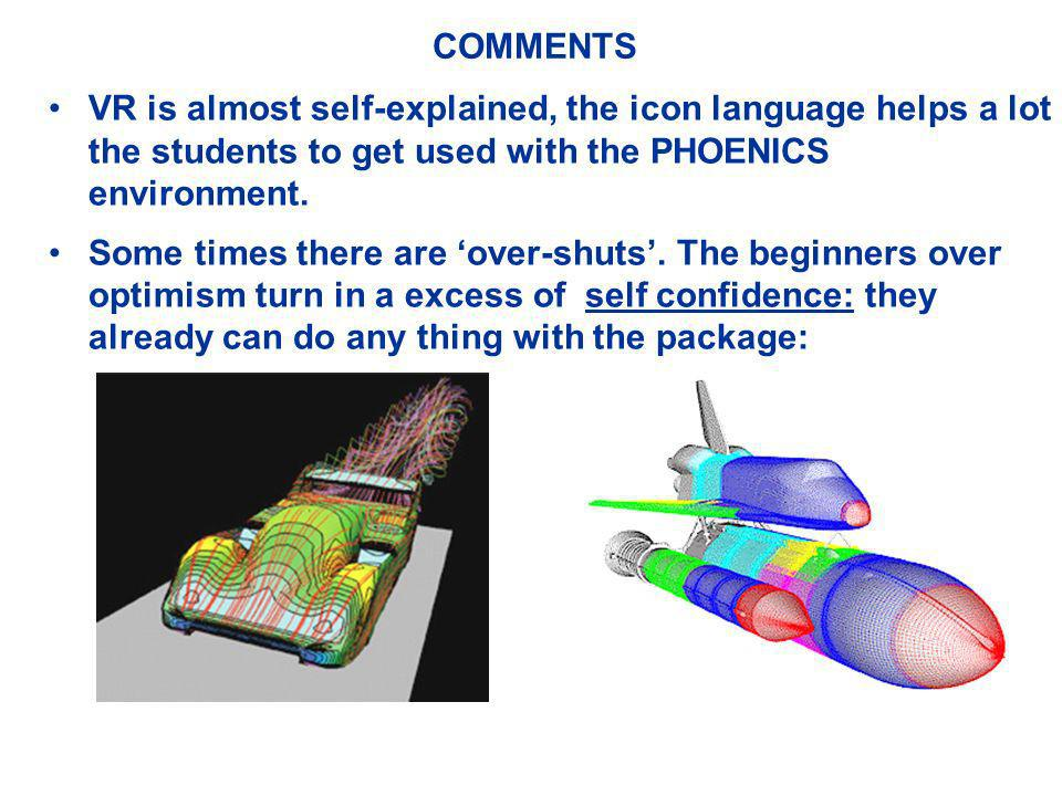COMMENTS VR is almost self-explained, the icon language helps a lot the students to get used with the PHOENICS environment. Some times there are over-
