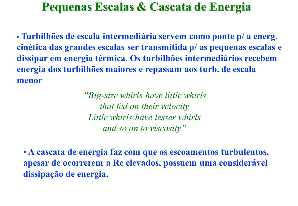 Pequenas Escalas & Cascata de Energia Turbilhões de escala intermediária servem como ponte p/ a energ. cinética das grandes escalas ser transmitida p/