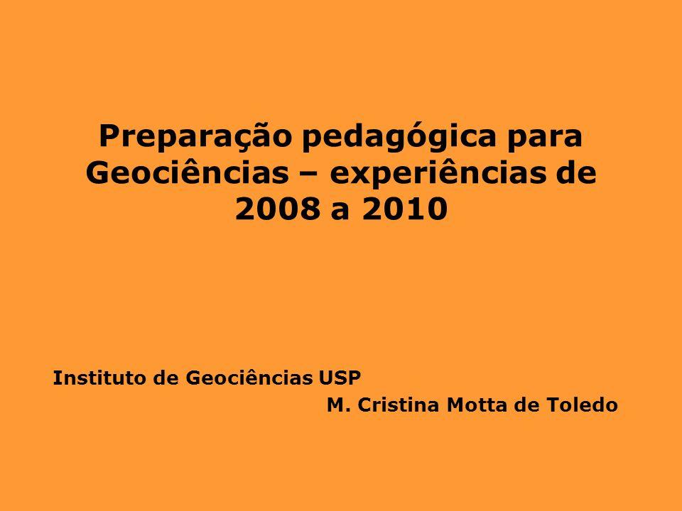Preparação pedagógica para Geociências – experiências de 2008 a 2010 Instituto de Geociências USP M. Cristina Motta de Toledo