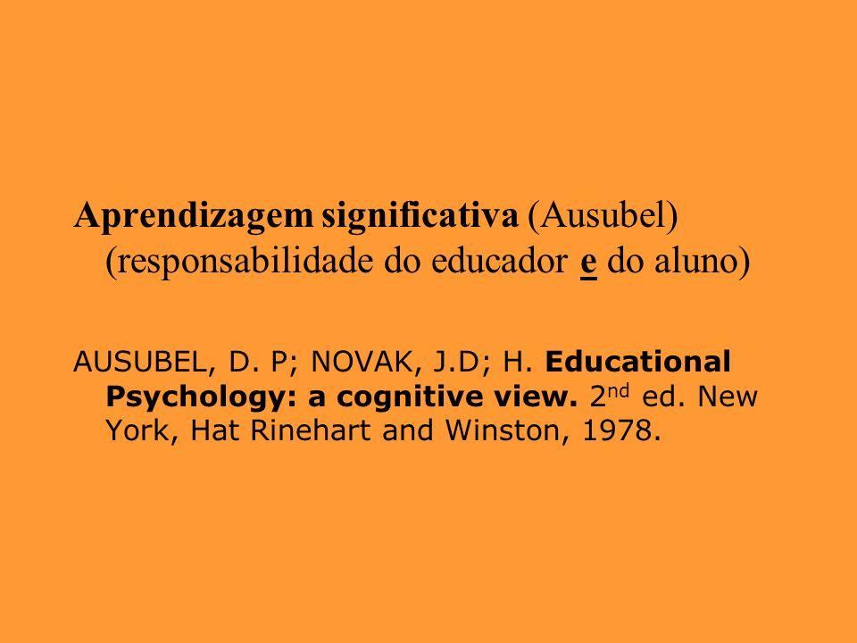 Aprendizagem significativa (Ausubel) (responsabilidade do educador e do aluno) AUSUBEL, D. P; NOVAK, J.D; H. Educational Psychology: a cognitive view.
