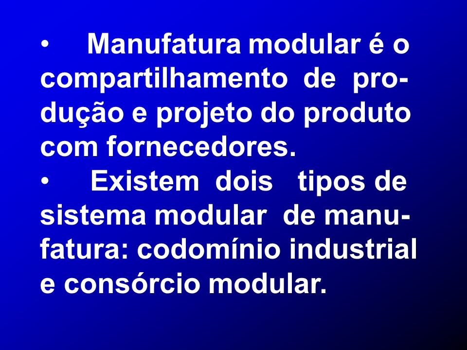 Manufatura modular é o compartilhamento de pro- dução e projeto do produto com fornecedores. Existem dois tipos de sistema modular de manu- fatura: co