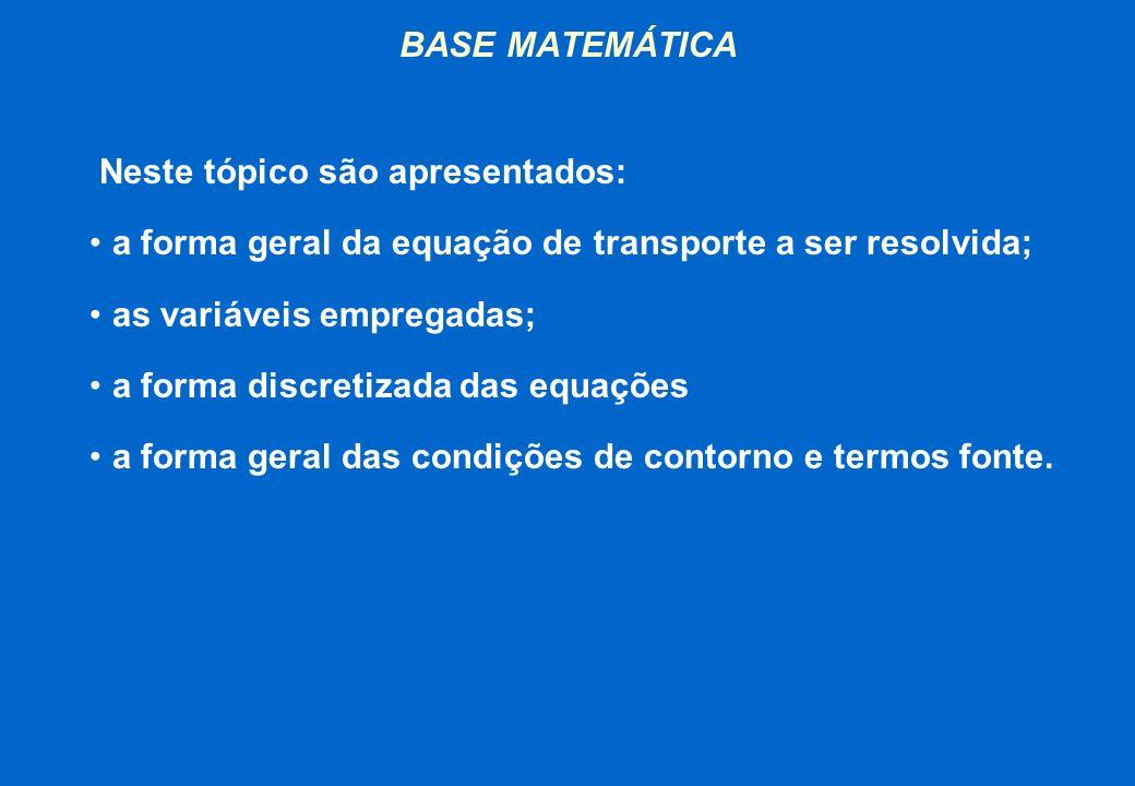 BASE MATEMÁTICA Neste tópico são apresentados: a forma geral da equação de transporte a ser resolvida; as variáveis empregadas; a forma discretizada d