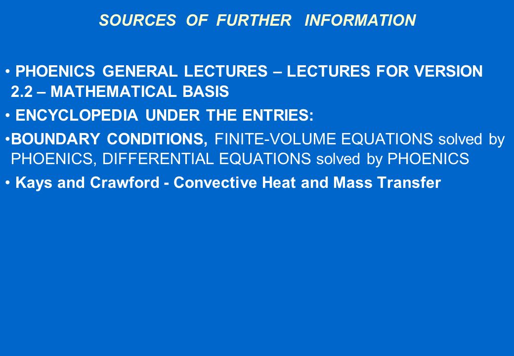 SOURCES OF FURTHER INFORMATION PHOENICS GENERAL LECTURES – LECTURES FOR VERSION 2.2 – MATHEMATICAL BASIS ENCYCLOPEDIA UNDER THE ENTRIES: BOUNDARY COND