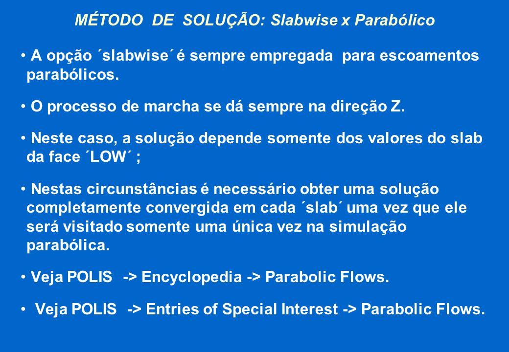 MÉTODO DE SOLUÇÃO: Slabwise x Parabólico A opção ´slabwise´ é sempre empregada para escoamentos parabólicos. O processo de marcha se dá sempre na dire