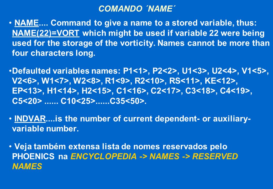 COMANDO ´NAME´ NAME.... Command to give a name to a stored variable, thus: NAME(22)=VORT which might be used if variable 22 were being used for the st