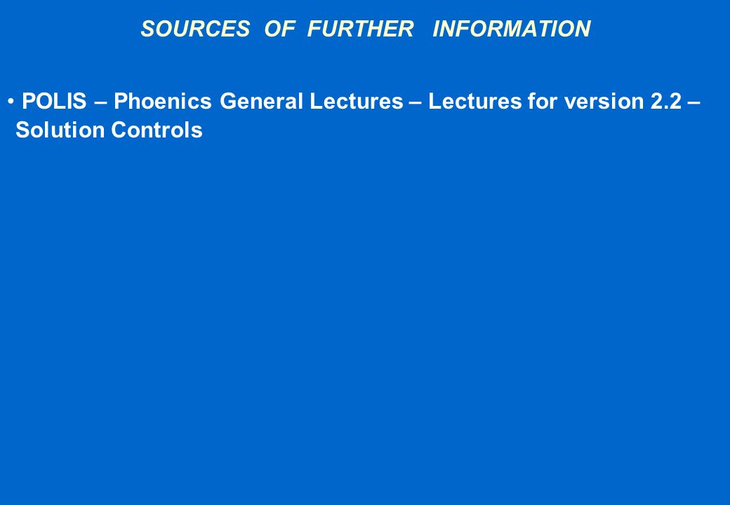SOURCES OF FURTHER INFORMATION POLIS – Phoenics General Lectures – Lectures for version 2.2 – Solution Controls