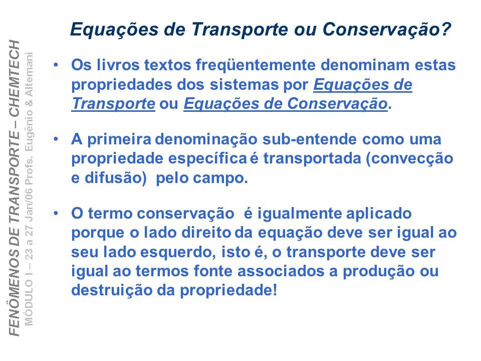 FENÔMENOS DE TRANSPORTE – CHEMTECH MÓDULO I – 23 a 27 Jan/06 Profs. Eugênio & Altemani Equações de Transporte ou Conservação? Os livros textos freqüen