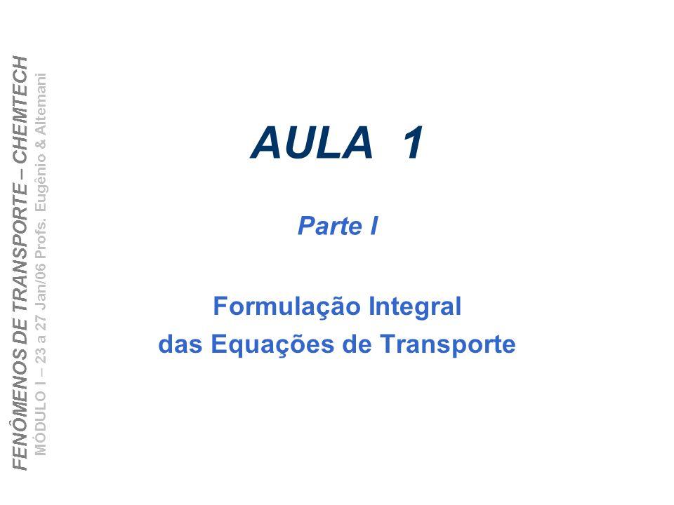 FENÔMENOS DE TRANSPORTE – CHEMTECH MÓDULO I – 23 a 27 Jan/06 Profs. Eugênio & Altemani AULA 1 Parte I Formulação Integral das Equações de Transporte