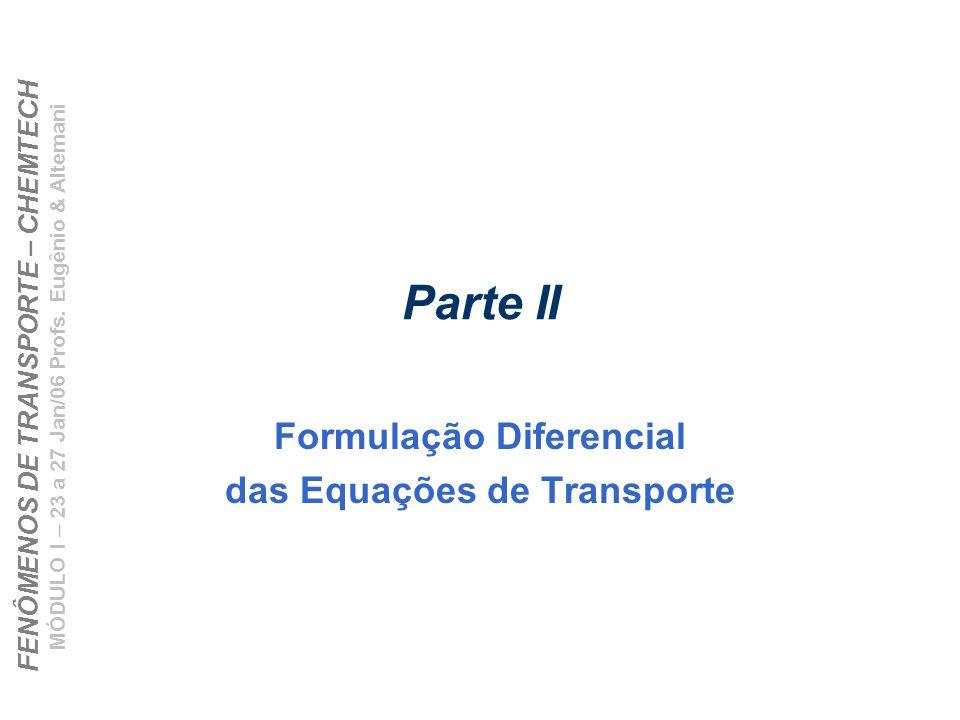 FENÔMENOS DE TRANSPORTE – CHEMTECH MÓDULO I – 23 a 27 Jan/06 Profs. Eugênio & Altemani Parte II Formulação Diferencial das Equações de Transporte