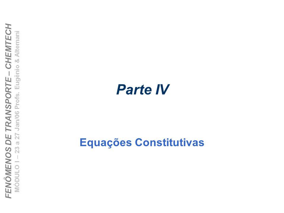 FENÔMENOS DE TRANSPORTE – CHEMTECH MÓDULO I – 23 a 27 Jan/06 Profs. Eugênio & Altemani Parte IV Equações Constitutivas