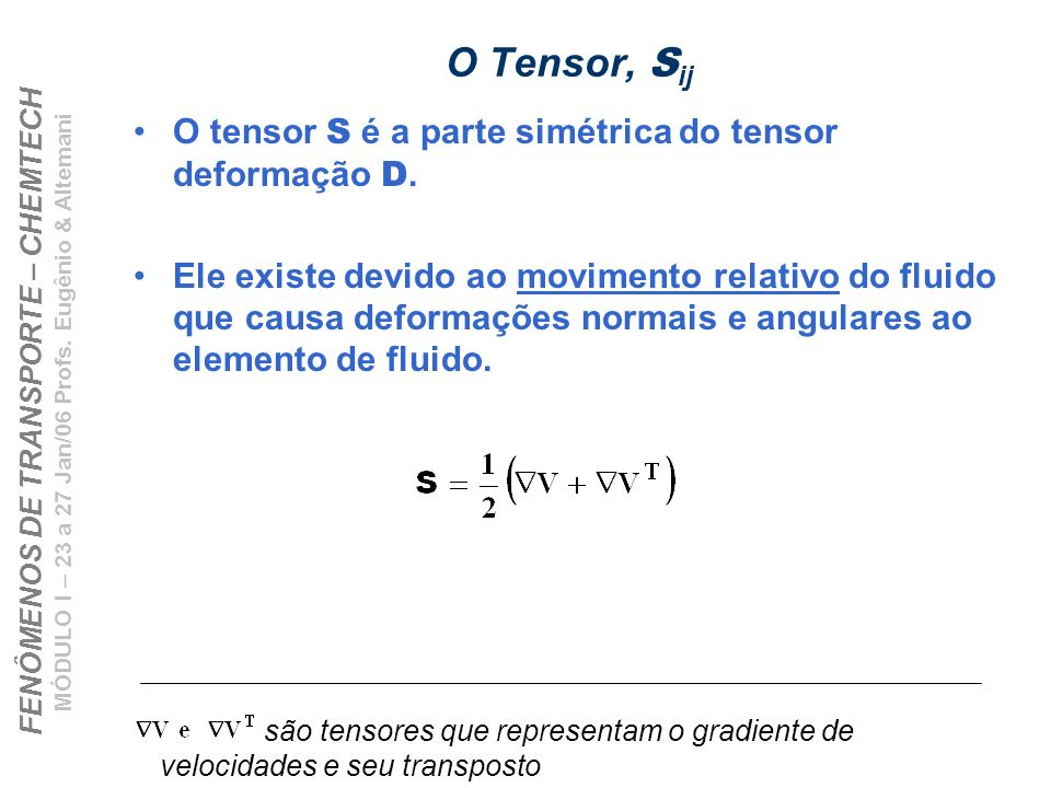 FENÔMENOS DE TRANSPORTE – CHEMTECH MÓDULO I – 23 a 27 Jan/06 Profs. Eugênio & Altemani O Tensor, S ij O tensor S é a parte simétrica do tensor deforma