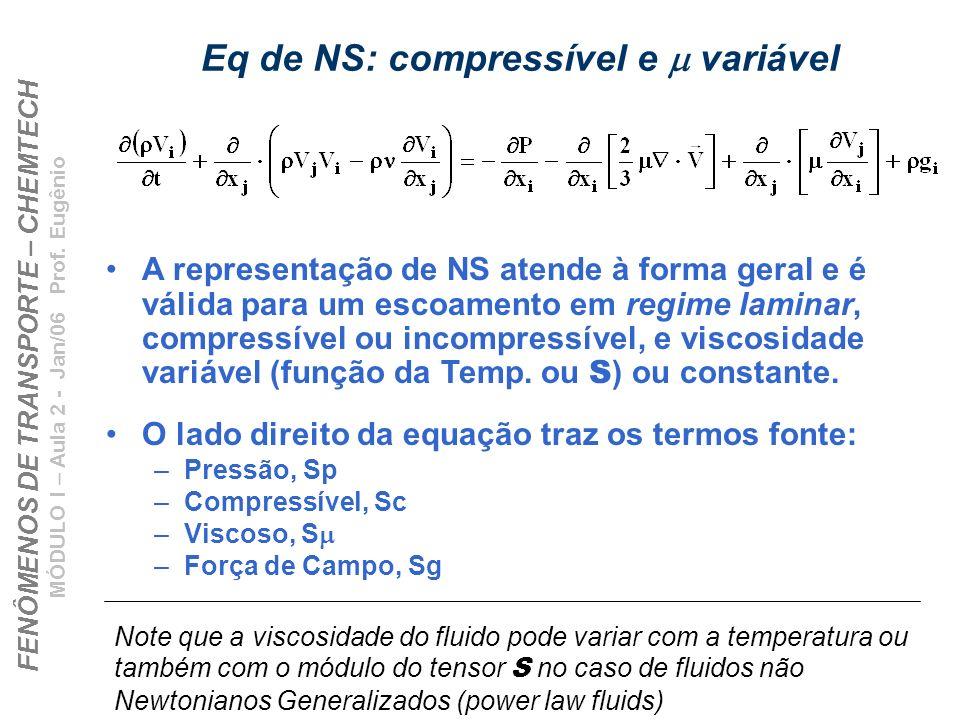 FENÔMENOS DE TRANSPORTE – CHEMTECH MÓDULO I – Aula 2 - Jan/06 Prof. Eugênio Eq de NS: compressível e variável A representação de NS atende à forma ger