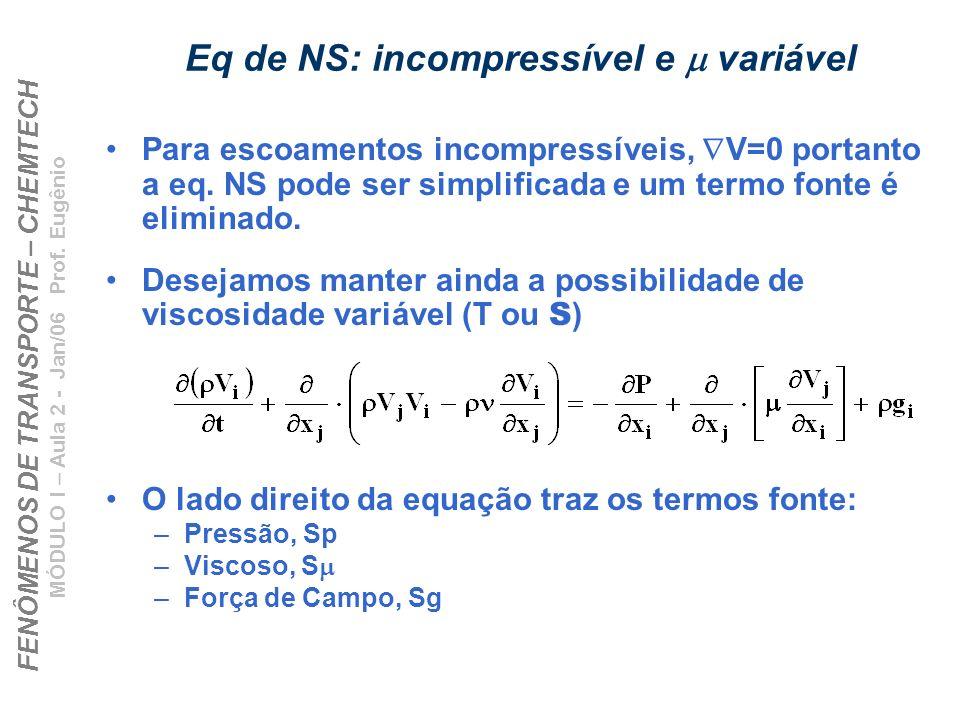 FENÔMENOS DE TRANSPORTE – CHEMTECH MÓDULO I – Aula 2 - Jan/06 Prof. Eugênio Eq de NS: incompressível e variável Para escoamentos incompressíveis, V=0