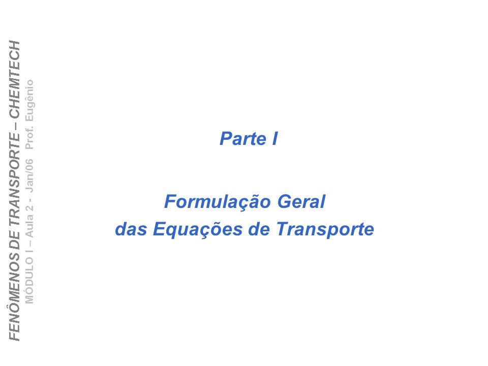 FENÔMENOS DE TRANSPORTE – CHEMTECH MÓDULO I – Aula 2 - Jan/06 Prof. Eugênio Parte I Formulação Geral das Equações de Transporte