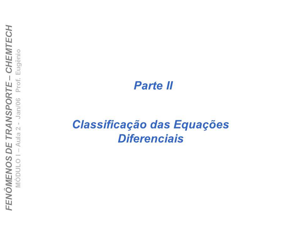 FENÔMENOS DE TRANSPORTE – CHEMTECH MÓDULO I – Aula 2 - Jan/06 Prof. Eugênio Parte II Classificação das Equações Diferenciais