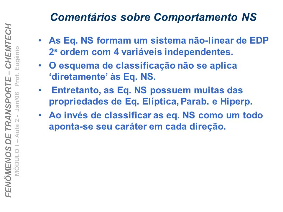 FENÔMENOS DE TRANSPORTE – CHEMTECH MÓDULO I – Aula 2 - Jan/06 Prof. Eugênio Comentários sobre Comportamento NS As Eq. NS formam um sistema não-linear