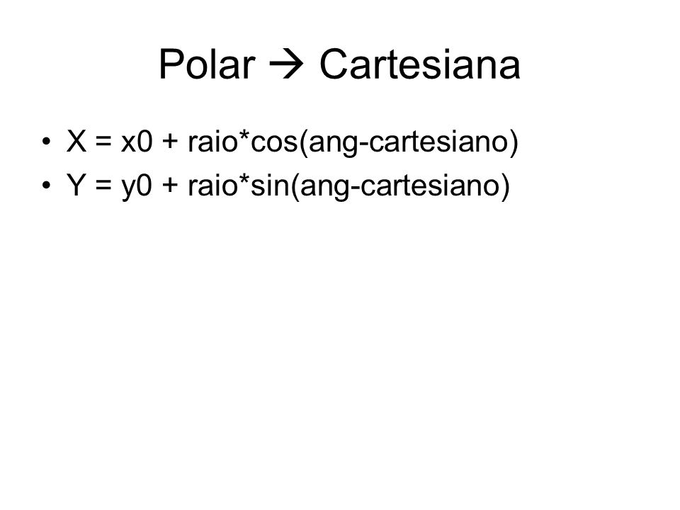 Polar Cartesiana X = x0 + raio*cos(ang-cartesiano) Y = y0 + raio*sin(ang-cartesiano)