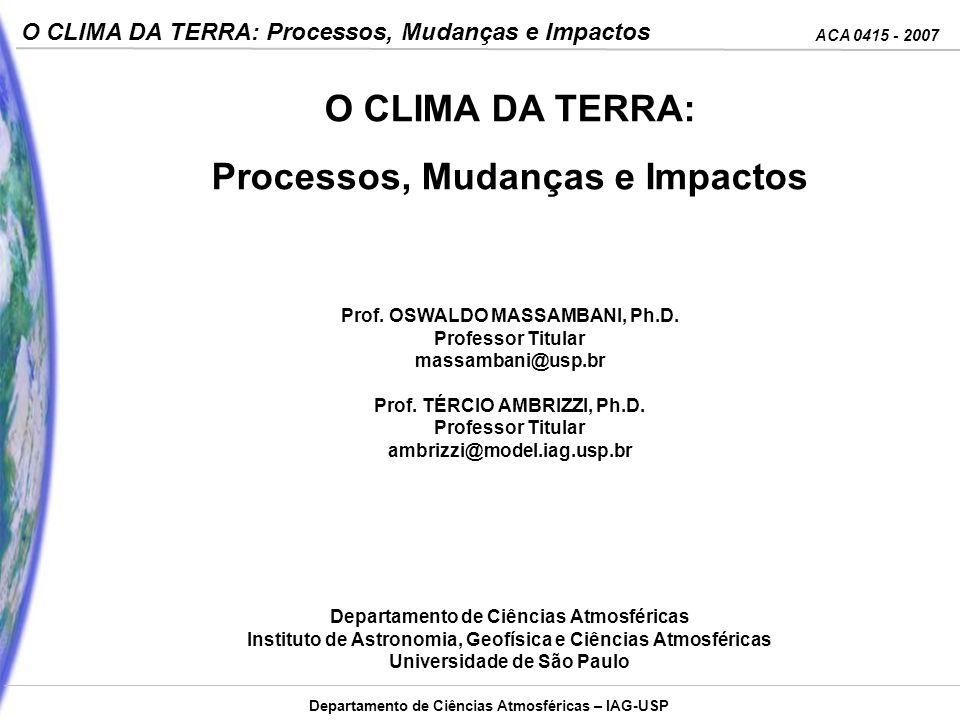 ACA 0415 - 2007 O CLIMA DA TERRA: Processos, Mudanças e Impactos Departamento de Ciências Atmosféricas – IAG-USP O CLIMA DA TERRA: Processos, Mudanças