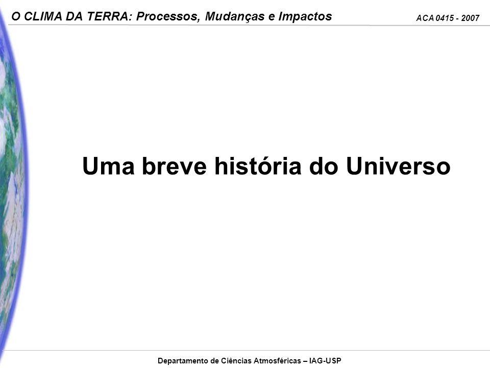 ACA 0415 - 2007 O CLIMA DA TERRA: Processos, Mudanças e Impactos Departamento de Ciências Atmosféricas – IAG-USP Uma breve história do Universo