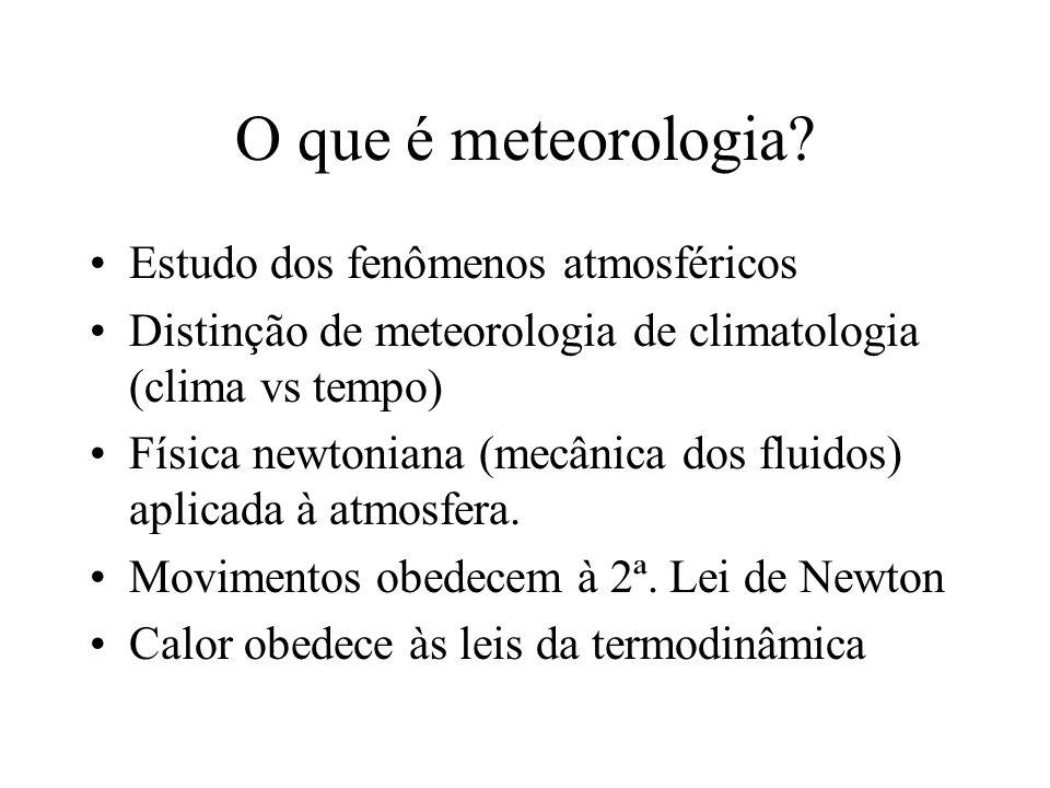 O que é meteorologia? Estudo dos fenômenos atmosféricos Distinção de meteorologia de climatologia (clima vs tempo) Física newtoniana (mecânica dos flu