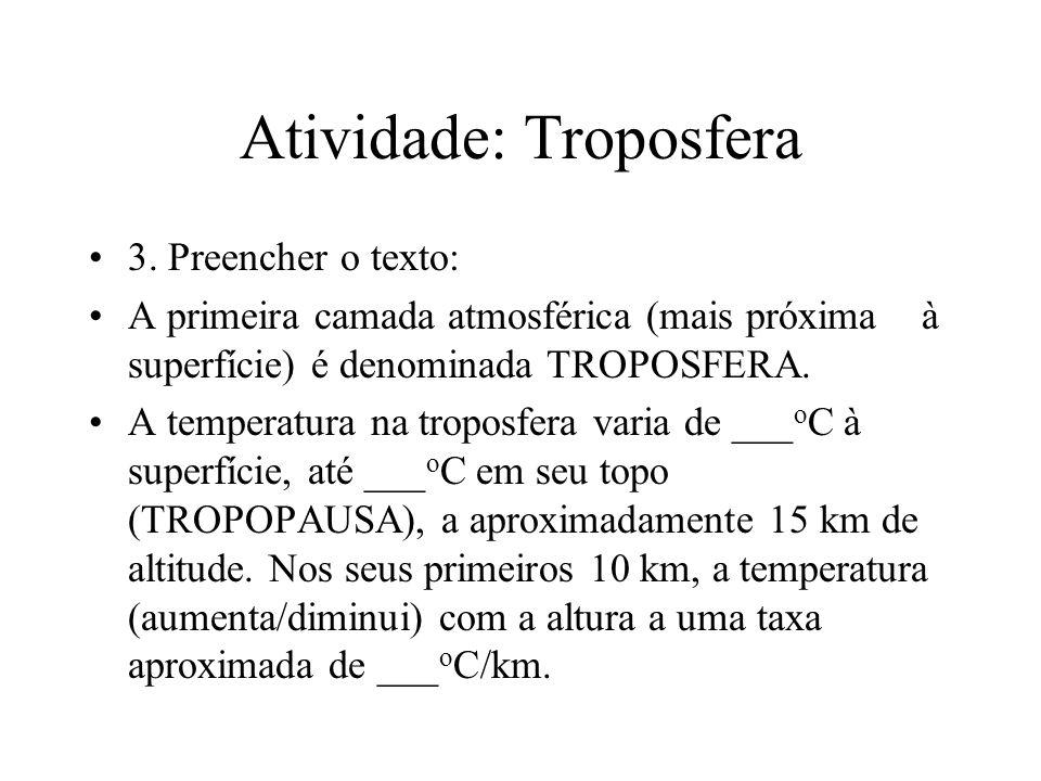 Atividade: Troposfera 3. Preencher o texto: A primeira camada atmosférica (mais próxima à superfície) é denominada TROPOSFERA. A temperatura na tropos