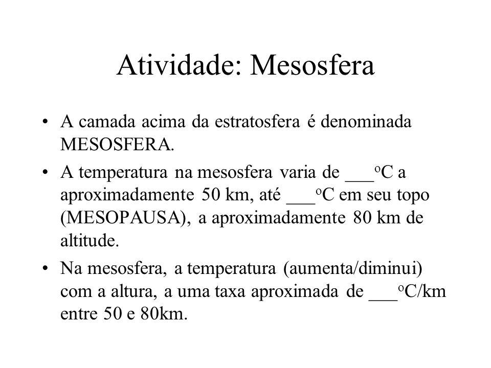 Atividade: Mesosfera A camada acima da estratosfera é denominada MESOSFERA. A temperatura na mesosfera varia de ___ o C a aproximadamente 50 km, até _