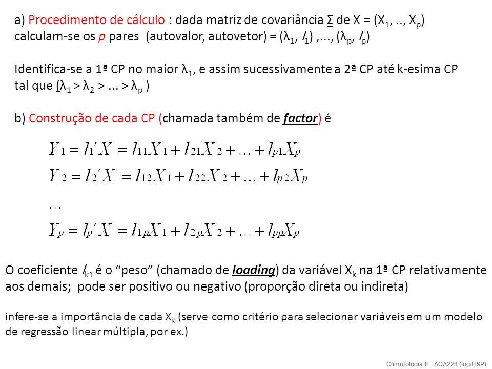 a) Procedimento de cálculo : dada matriz de covariância Σ de X = (X 1,.., X p ) calculam-se os p pares (autovalor, autovetor) = (λ 1, l 1 ),..., (λ p,