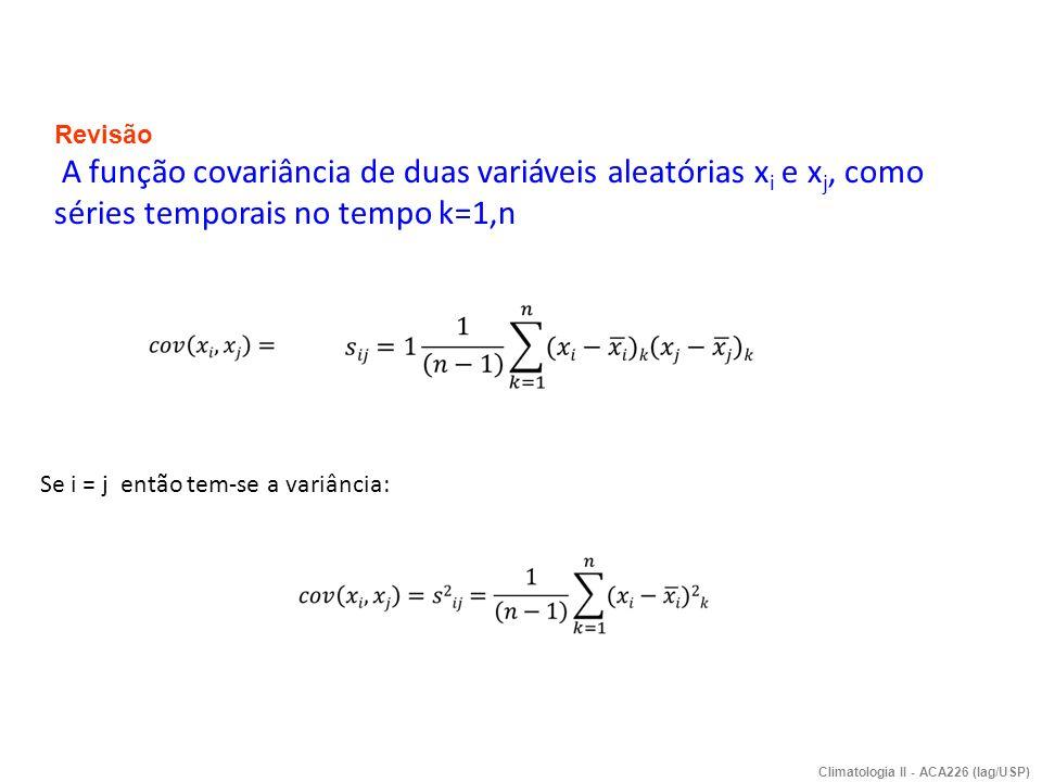 Se i = j então tem-se a variância: Climatologia II - ACA226 (Iag/USP) Revisão A função covariância de duas variáveis aleatórias x i e x j, como séries