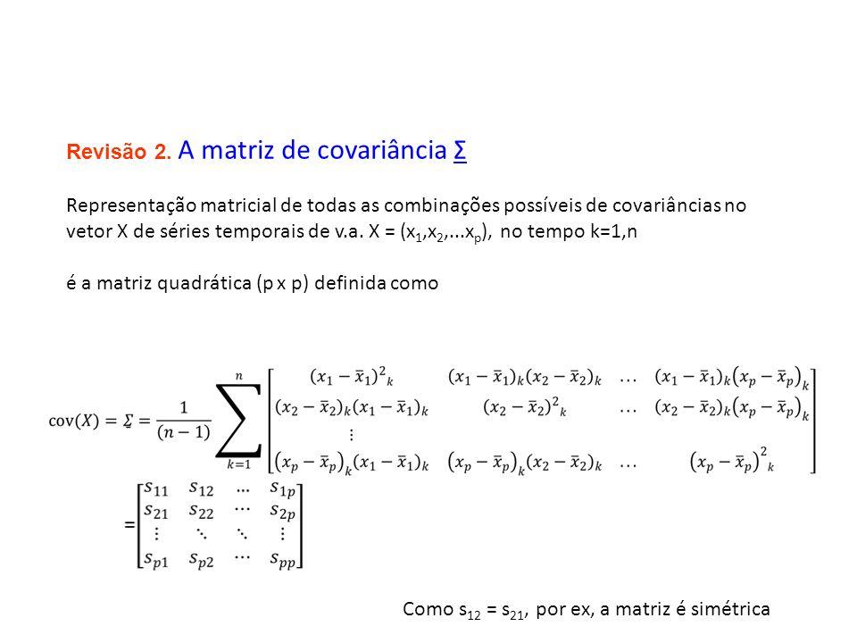 Revisão 2. A matriz de covariância Σ Representação matricial de todas as combinações possíveis de covariâncias no vetor X de séries temporais de v.a.