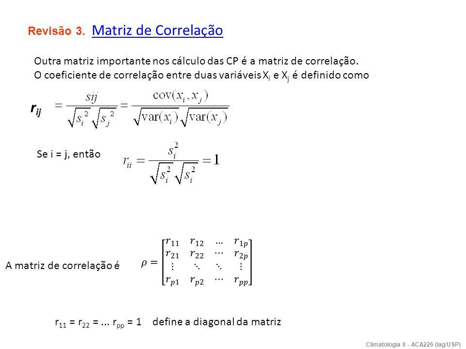 Revisão 3. Matriz de Correlação Outra matriz importante nos cálculo das CP é a matriz de correlação. O coeficiente de correlação entre duas variáveis