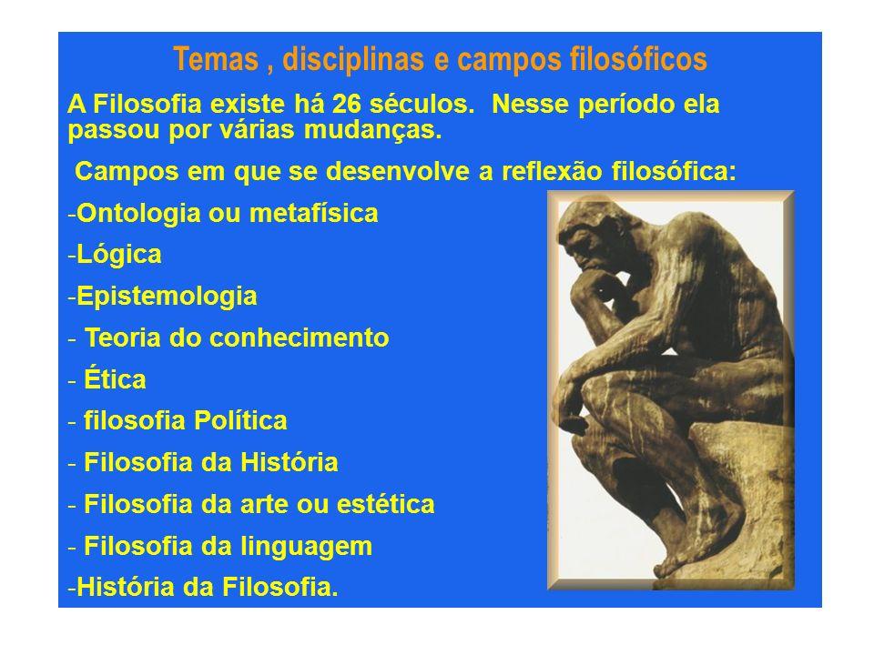 Temas, disciplinas e campos filosóficos A Filosofia existe há 26 séculos. Nesse período ela passou por várias mudanças. Campos em que se desenvolve a