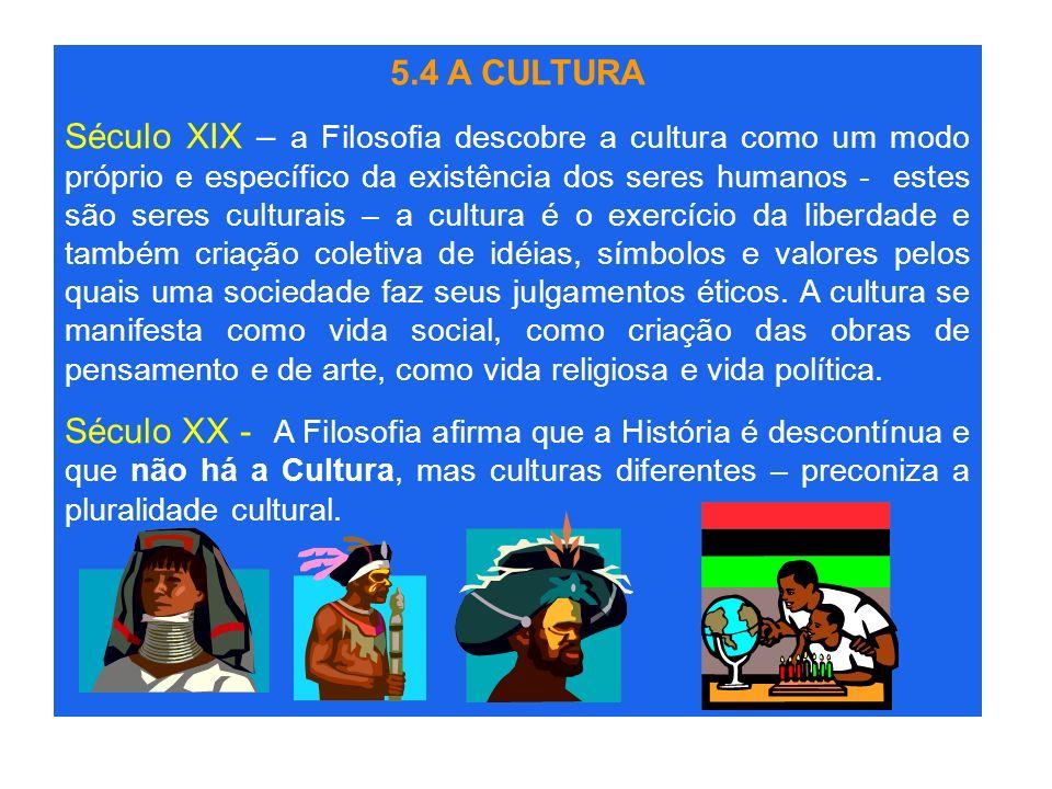 5.4 A CULTURA Século XIX – a Filosofia descobre a cultura como um modo próprio e específico da existência dos seres humanos - estes são seres culturai