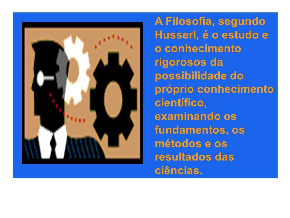 A Filosofia, segundo Husserl, é o estudo e o conhecimento rigorosos da possibilidade do próprio conhecimento científico, examinando os fundamentos, os
