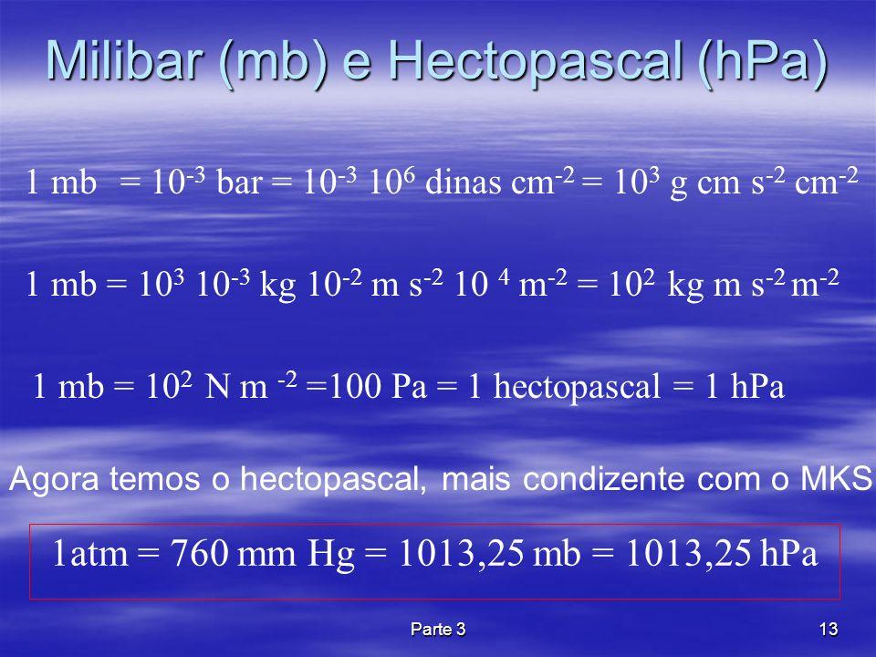 Parte 313 Milibar (mb) e Hectopascal (hPa) 1 mb = 10 -3 bar = 10 -3 10 6 dinas cm -2 = 10 3 g cm s -2 cm -2 1 mb = 10 3 10 -3 kg 10 -2 m s -2 10 4 m -