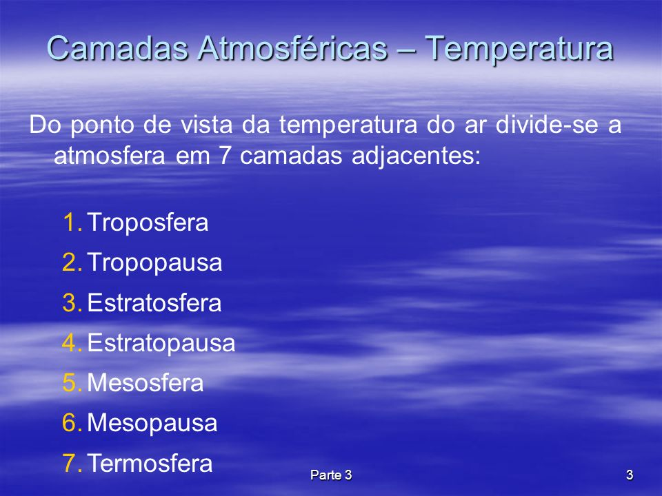 Parte 33 Camadas Atmosféricas – Temperatura Do ponto de vista da temperatura do ar divide-se a atmosfera em 7 camadas adjacentes: 1.Troposfera 2.Tropo