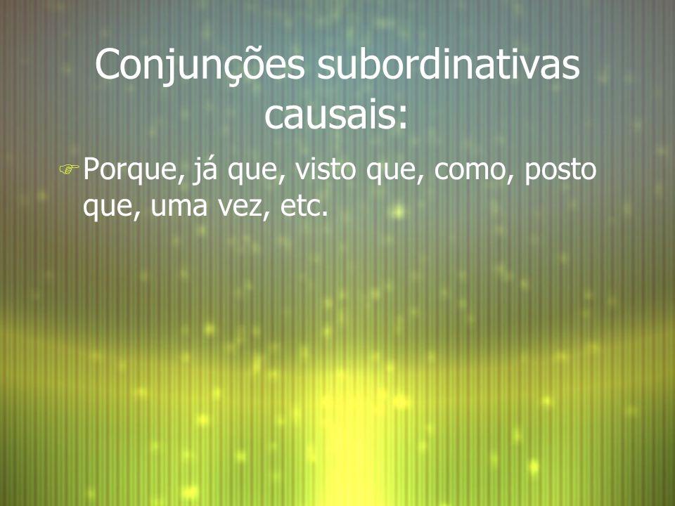 Conjunções subordinativas causais: F Porque, já que, visto que, como, posto que, uma vez, etc.