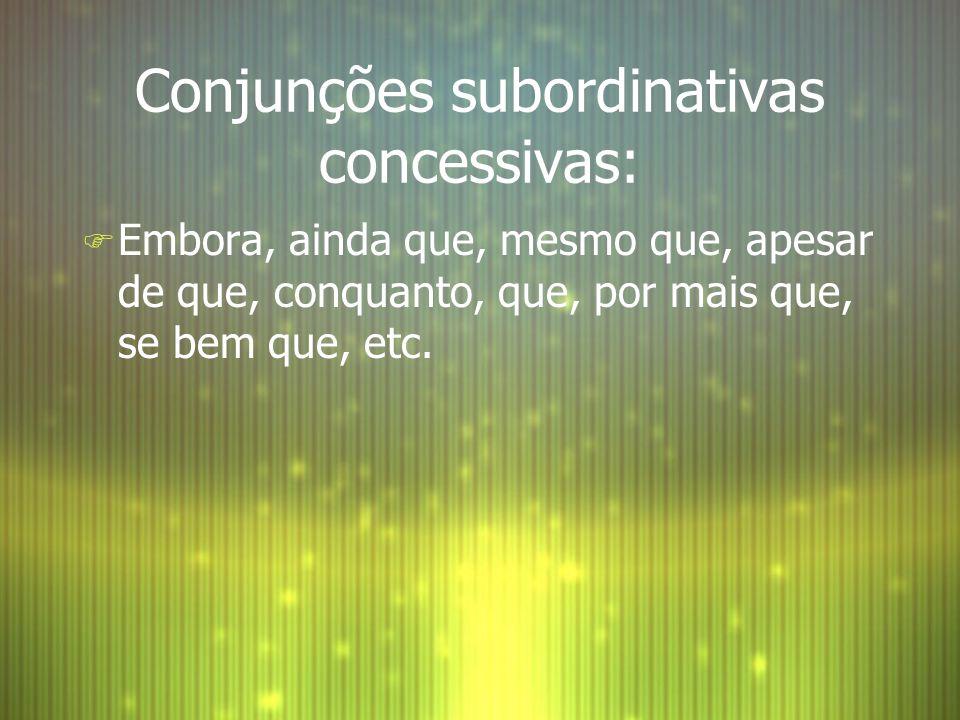 Conjunções subordinativas concessivas: F Embora, ainda que, mesmo que, apesar de que, conquanto, que, por mais que, se bem que, etc.