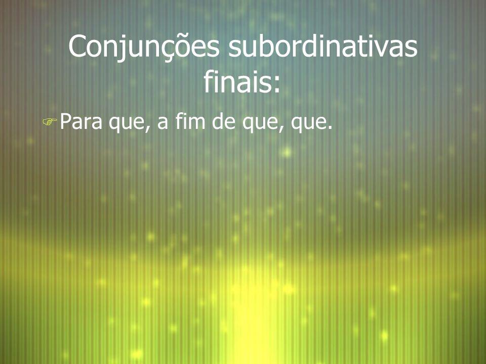 Conjunções subordinativas finais: F Para que, a fim de que, que.