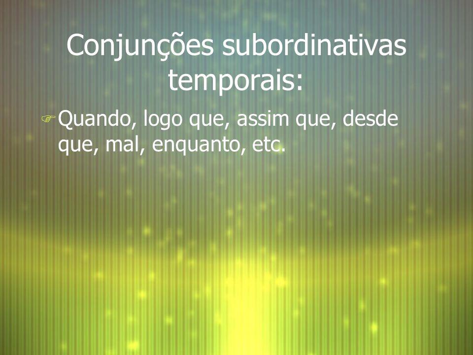 Conjunções subordinativas temporais: F Quando, logo que, assim que, desde que, mal, enquanto, etc.